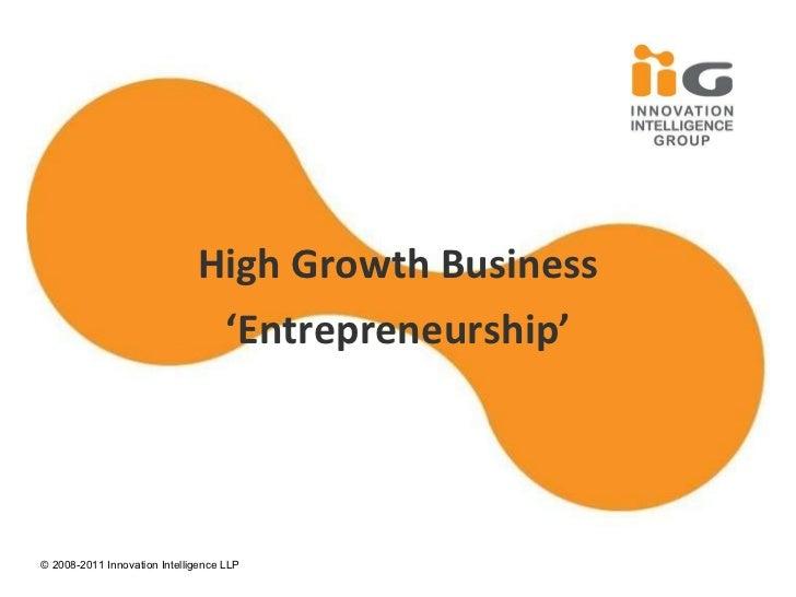 High Growth Business ' Entrepreneurship' © 2008- 2011 Innovation Intelligence LLP