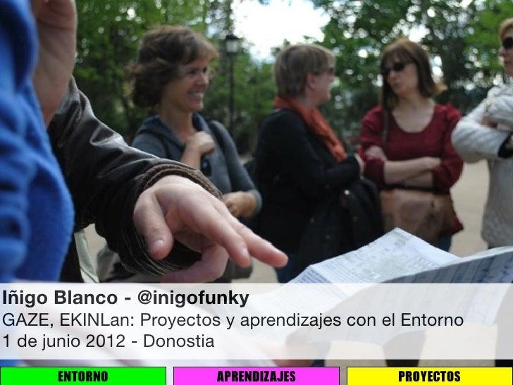 Iñigo Blanco - @inigofunkyGAZE, EKINLan: Proyectos y aprendizajes con el Entorno1 de junio 2012 - Donostia      ENTORNO   ...