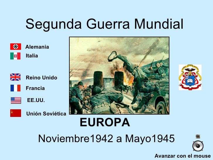 Segunda Guerra Mundial EUROPA  Noviembre1942 a Mayo1945 Avanzar con el mouse Alemania Italia Reino Unido Francia EE.UU. Un...