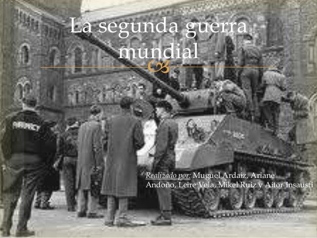 La segunda guerra     mundial              Realizado por: Muguel Ardaiz, Ariane       Andoño, Leire Vela, Mikel Ruiz y Ai...