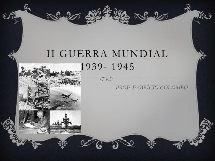 II GUERRA MUNDIAL     1939- 1945         PROF. FABRÍCIO COLOMBO