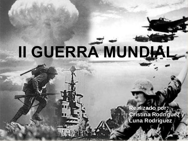 II GUERRA MUNDIAL Realizado por: Cristina Rodríguez y Luna Rodríguez