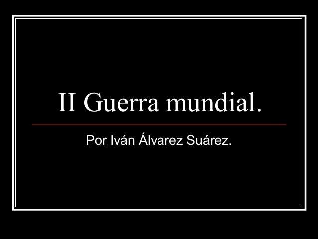 II Guerra mundial.Por Iván Álvarez Suárez.