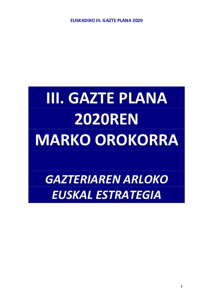 EUSKADIKO III. GAZTE PLANA 2020 III. GAZTE PLANA       2020RENMARKO OROKORRA GAZTERIAREN ARLOKO  EUSKAL ESTRATEGIA        ...