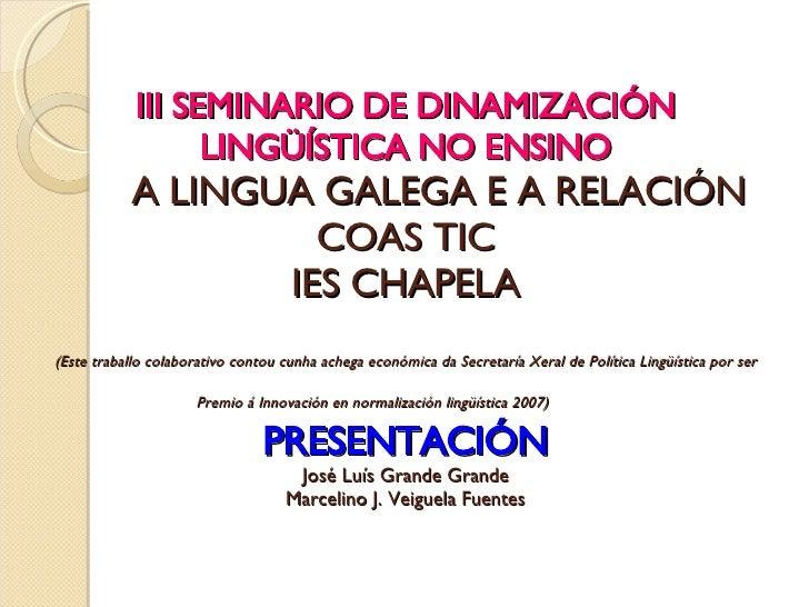 III SEMINARIO DE DINAMIZACIÓN LINGÜÍSTICA NO ENSINO   A LINGUA GALEGA E A RELACIÓN COAS TIC IES CHAPELA (Este traballo col...