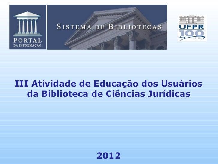 III Atividade de Educação dos Usuários   da Biblioteca de Ciências Jurídicas                2012