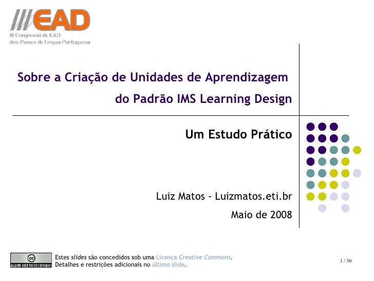 Sobre a Criação de Unidades de Aprendizagem  do Padrão IMS Learning Design Um Estudo Prático Luiz Matos - Luizmatos.eti.br...