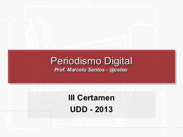 Periodismo Digital Periodismo Digital Prof. Marcelo Santos --@celoo Prof. Marcelo Santos @celoo  III Certamen UDD - 2013