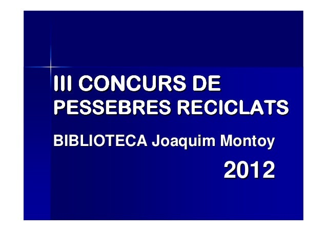 III CONCURS DEPESSEBRES RECICLATSBIBLIOTECA Joaquim Montoy                   2012
