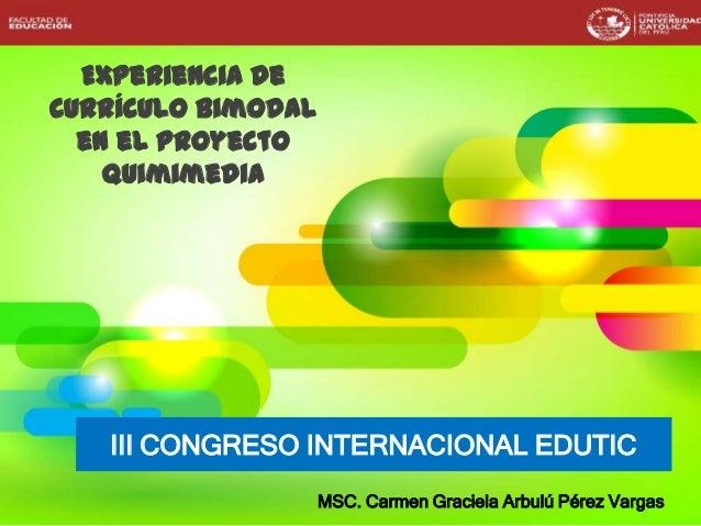 Experiencia de Currículo Bimodal en el Proyecto Quimimedia III CONGRESO INTERNACIONAL EDUTIC MSC. Carmen Graciela Arbulú P...