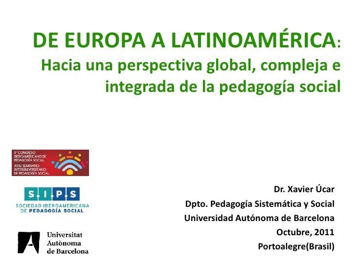 DE EUROPA A LATINOAMÉRICA:Hacia una perspectiva global, compleja e        integrada de la pedagogía social                ...