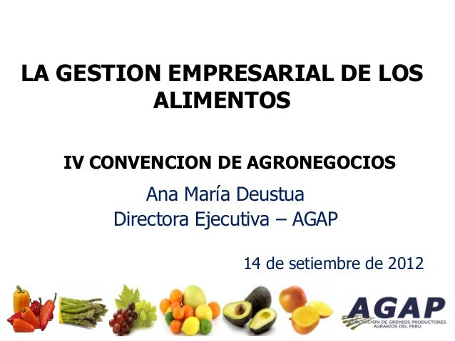 LA GESTION EMPRESARIAL DE LOS ALIMENTOS IV CONVENCION DE AGRONEGOCIOS Ana María Deustua Directora Ejecutiva – AGAP 14 de s...