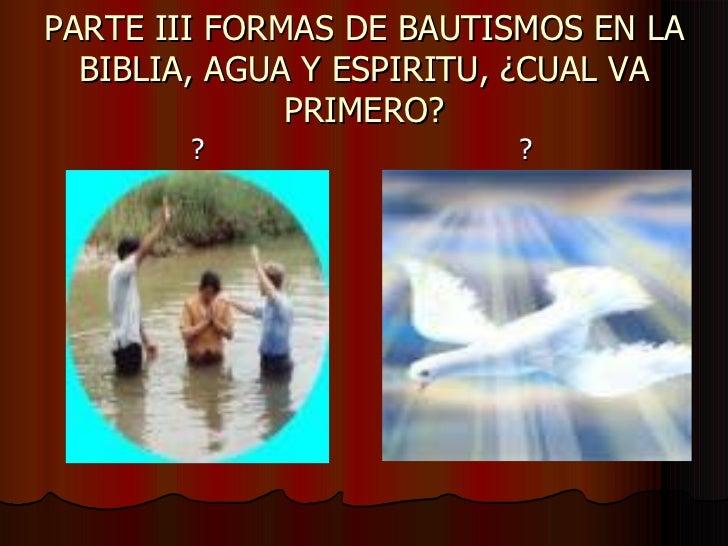 PARTE III FORMAS DE BAUTISMOS EN LA BIBLIA, AGUA Y ESPIRITU, ¿CUAL VA PRIMERO? <ul><li>? </li></ul><ul><li>? </li></ul>