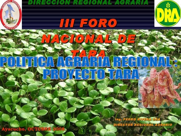 GOBIERNO REGIONAL AYACUCHO DIRECCION REGIONAL AGRARIA III FORO NACIONAL DE TARA Ing. PEDRO RIVERA CEA DIRECTOR REGIONAL AG...