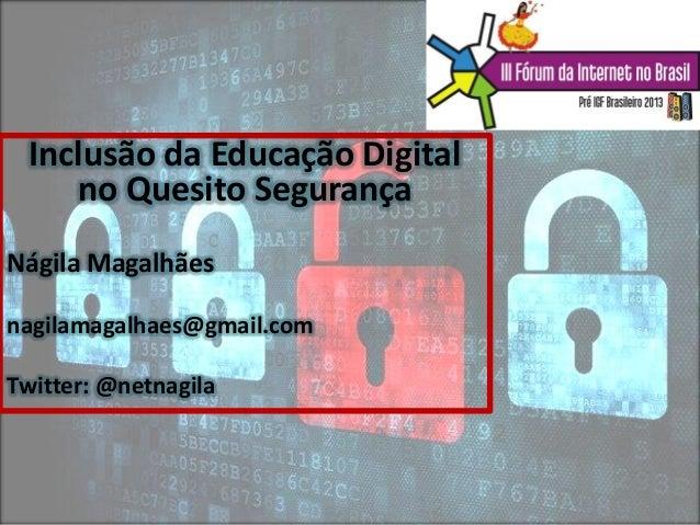 Inclusão da Educação Digital no Quesito Segurança Nágila Magalhães nagilamagalhaes@gmail.com Twitter: @netnagila