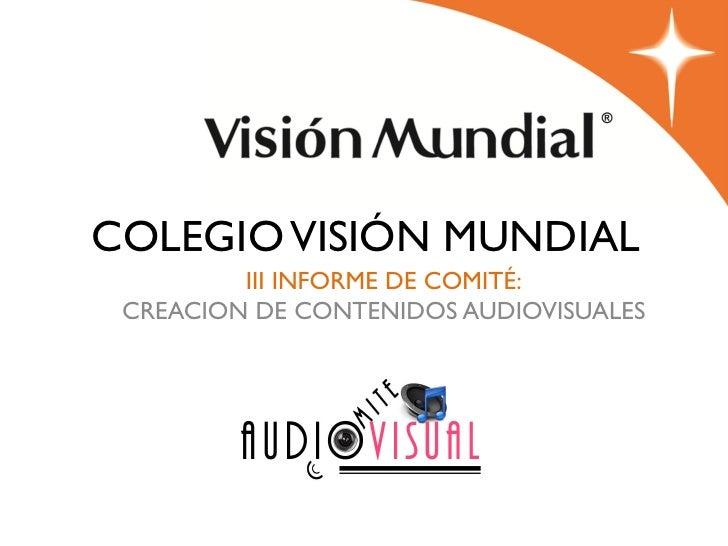 COLEGIO VISIÓN MUNDIAL         III INFORME DE COMITÉ: CREACION DE CONTENIDOS AUDIOVISUALES                  2012