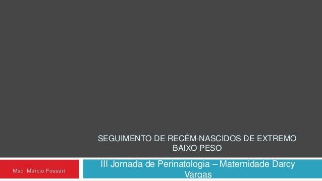 SEGUIMENTO DE RECÉM-NASCIDOS DE EXTREMO BAIXO PESO III Jornada de Perinatologia – Maternidade Darcy Vargas