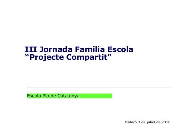 """III Jornada Familia Escola""""Projecte Compartit""""Mataró 3 de juliol de 2010Escola Pia de Catalunya"""
