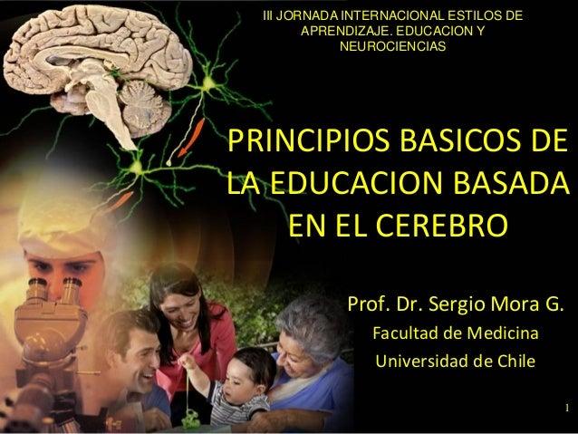 1 PRINCIPIOS BASICOS DE LA EDUCACION BASADA EN EL CEREBRO Prof. Dr. Sergio Mora G. Facultad de Medicina Universidad de Chi...