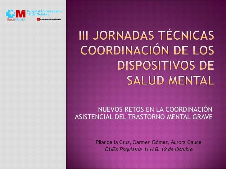 NUEVOS RETOS EN LA COORDINACIÓNASISTENCIAL DEL TRASTORNO MENTAL GRAVE     Pilar de la Cruz, Carmen Gómez, Aurora Cauce    ...