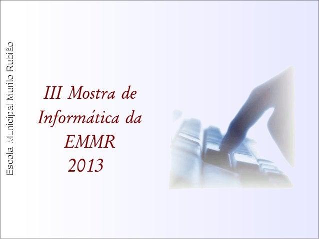 Escola Municipal MMuurriilloo RRuubbiiããoo  III Mostra de  Informática da  EMMR  2013