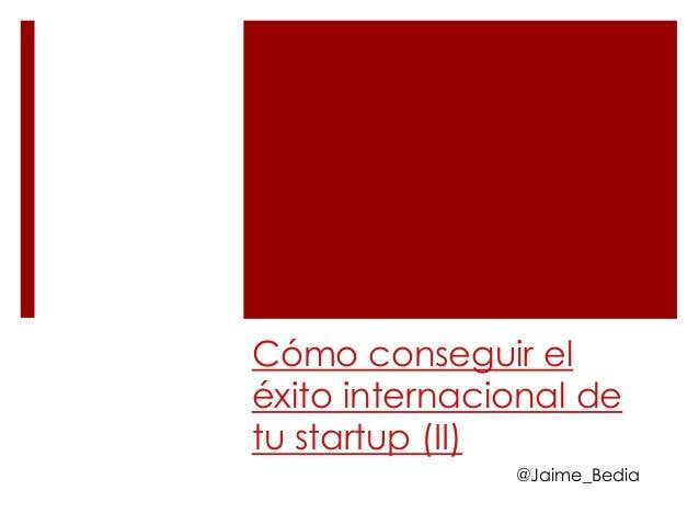Cómo conseguir eléxito internacional detu startup (II)               @Jaime_Bedia
