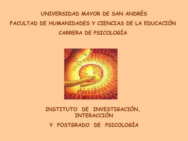INSTITUTO  DE  INVESTIGACIÓN,  INTERACCIÓN Y  POSTGRADO  DE  PSICOLOGÍA UNIVERSIDAD MAYOR DE SAN ANDRÉS FACULTAD DE HUMANI...
