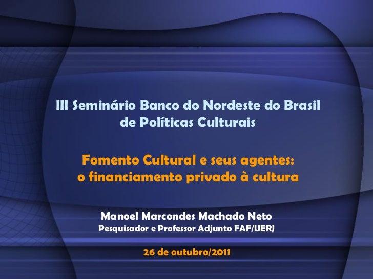 III Seminário Banco do Nordeste do Brasil          de Políticas Culturais    Fomento Cultural e seus agentes:   o financia...