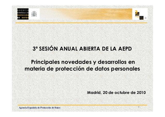 1 Agencia Española de Protección de Datos 3ª SESIÓN ANUAL ABIERTA DE LA AEPD Principales novedades y desarrollos en materi...