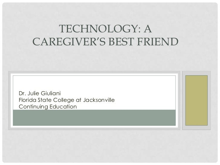 TECHNOLOGY: A     CAREGIVER'S BEST FRIENDDr. Julie GiulianiFlorida State College at JacksonvilleContinuing Education
