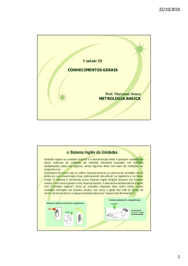 22/10/2010 1 Unidade III CONHECIMENTOS GERAIS Prof. Marymar Souza METROLOGIA BASICA Unidade inglesa ou unidade imperial é ...