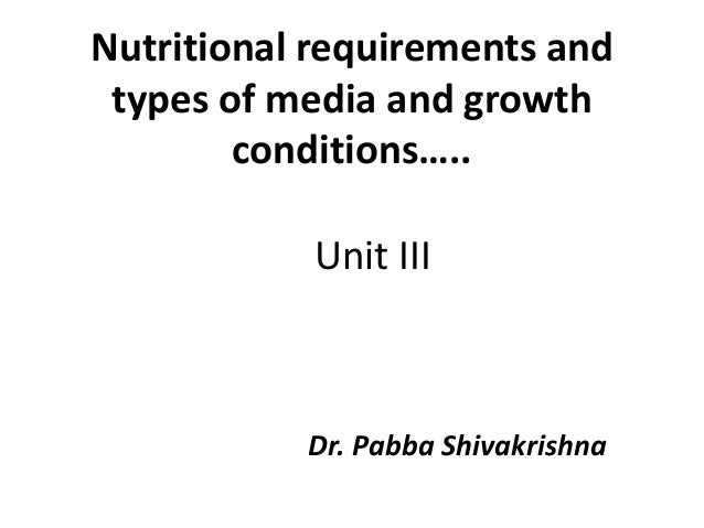 Unit III Dr. Pabba Shivakrishna Nutritional requirements and types of media and growth conditions…..