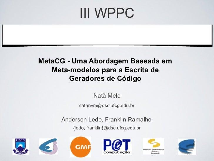 III WPPC    Workshop de Pesquisas do     Grupo PET ComputaçãoMetaCG - Uma Abordagem Baseada em   Meta-modelos para a Escri...