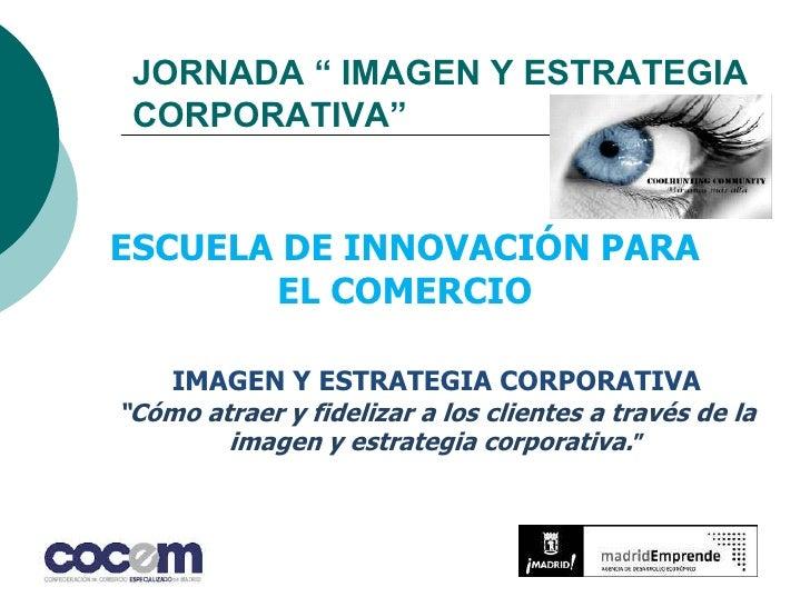 """JORNADA """" IMAGEN Y ESTRATEGIA CORPORATIVA""""<br />ESCUELA DE INNOVACIÓN PARA EL COMERCIO<br />IMAGEN Y ESTRATEGIA CORPORATIV..."""