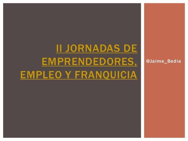 II JORNADAS DE   EMPRENDEDORES,     @Jaime_BediaEMPLEO Y FRANQUICIA