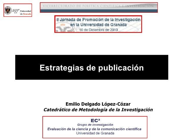 Estrategias de publicación Emilio Delgado López-Cózar Catedrático de Metodología de la Investigación
