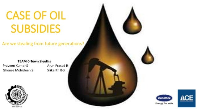 CASE OF OIL SUBSIDIES Are we stealing from future generations? TEAM C-Town Sleuths Praveen Kumar S Arun Prasad R Ghouse Mo...