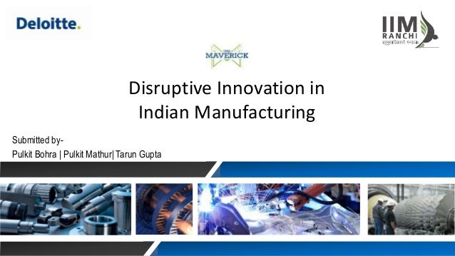 Disruptive Innovation in Indian Manufacturing Submitted by- Pulkit Bohra | Pulkit Mathur| Tarun Gupta