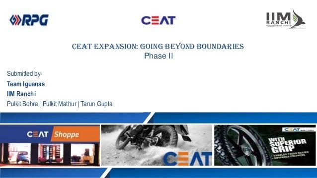 Submitted by- Team Iguanas IIM Ranchi Pulkit Bohra | Pulkit Mathur | Tarun Gupta CEAT Expansion: Going beyond boundaries P...
