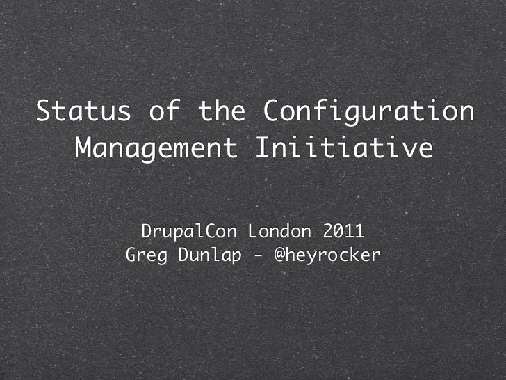 Status of the Configuration   Management Iniitiative       DrupalCon London 2011     Greg Dunlap - @heyrocker