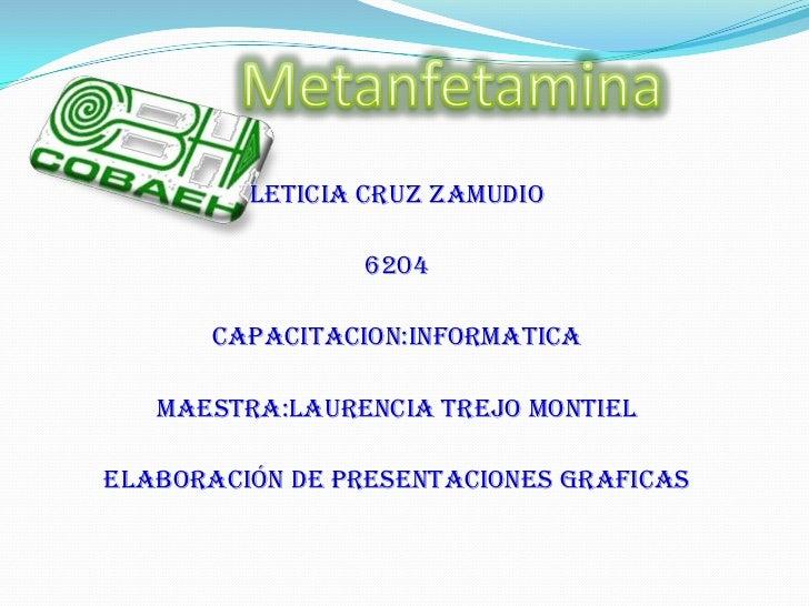 Metanfetamina<br />Leticia Cruz Zamudio<br />6204<br />Capacitacion:Informatica<br />Maestra:Laurencia Trejo Montiel<br />...