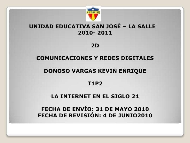 UNIDAD EDUCATIVA SAN JOSÉ – LA SALLE2010- 20112DCOMUNICACIONES Y REDES DIGITALESDONOSO VARGAS KEVIN ENRIQUET1P2LA INTERNET...