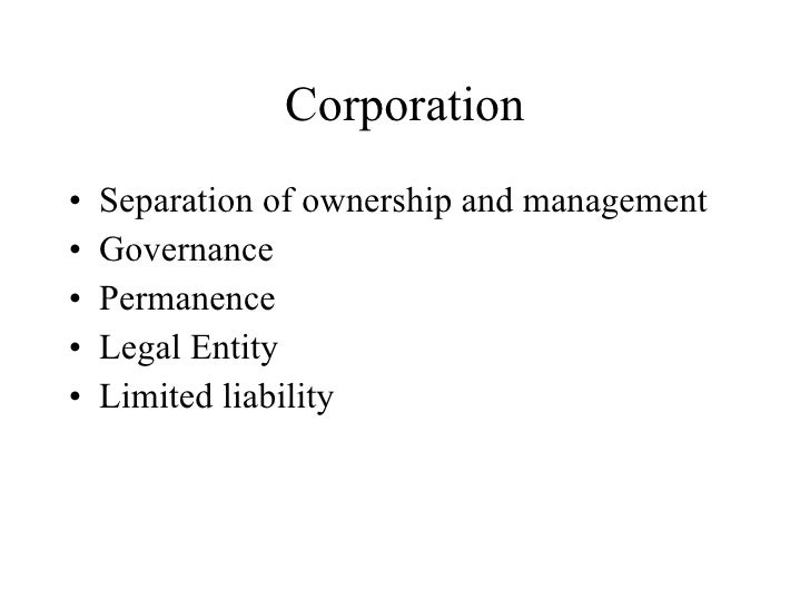 Corporation <ul><li>Separation of ownership and management </li></ul><ul><li>Governance </li></ul><ul><li>Permanence </li>...