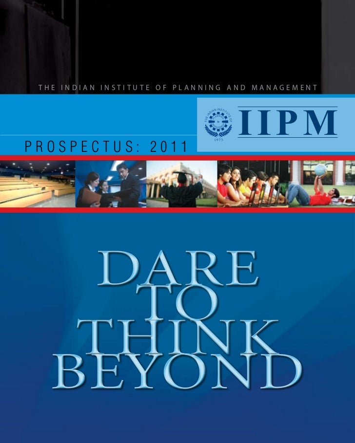 THE INDIAN INSTITUTE OF PLANNING AND MANAGEMENTPROSPECTUS: 2011                                  IIPM   DARE    TO   THINK...
