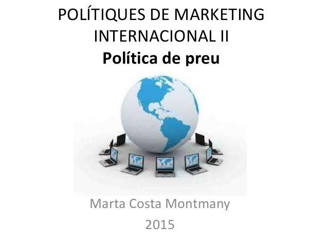 POLÍTIQUES DE MARKETING INTERNACIONAL II Política de preu Marta Costa Montmany 2015