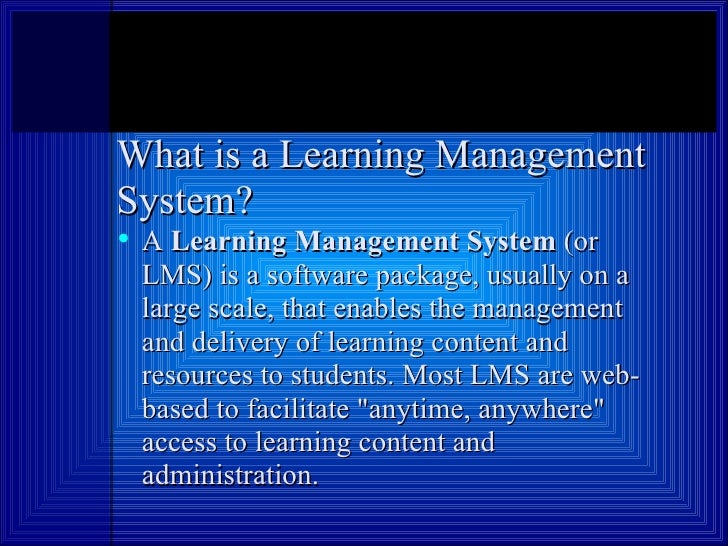 What is a Learning Management System? <ul><li>A  Learning Management System  (or LMS) is a software package, usually on a ...