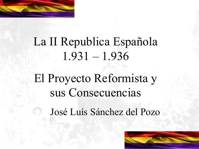 La II Republica Española      1.931 – 1.936El Proyecto Reformista y   sus Consecuencias   José Luís Sánchez del Pozo