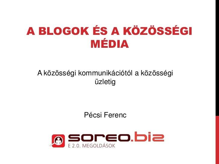 A BLOGOK ÉS A KÖZÖSSÉGI        MÉDIA A közösségi kommunikációtól a közösségi                üzletig              Pécsi Fer...