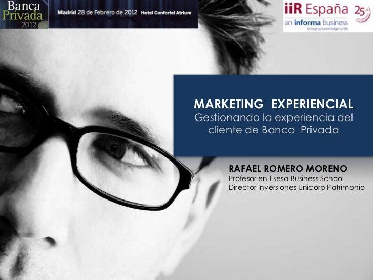MARKETING EXPERIENCIALGestionando la experiencia del  cliente de Banca Privada      RAFAEL ROMERO MORENO      Profesor en ...