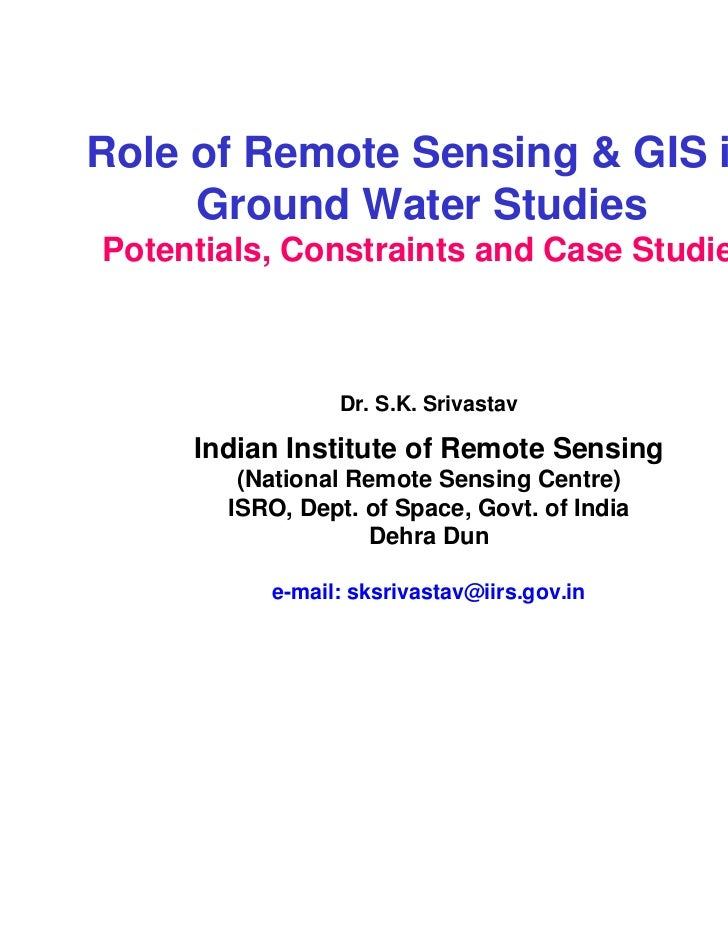Role of Remote Sensing & GIS in     Ground Water StudiesPotentials, Constraints and Case Studies                Dr. S.K. S...